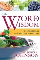 The Word of Wisdom: Discovering the LDS Code of Health ebook by Dr. Scott A. Johnson