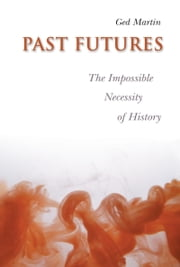 Past Futures - The Impossible Necessity of History ebook by Ged Martin