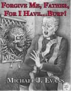 Forgive Me, Father, For I Have...Burp! 電子書 by Michael J. Evans