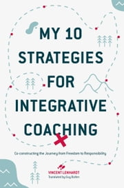 My 10 Strategies for Integrative Coaching - Co-constructing the Journey from Freedom to Responsibility ebook by Vincent Lenhardt