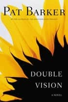 Double Vision - A Novel ebook by Pat Barker