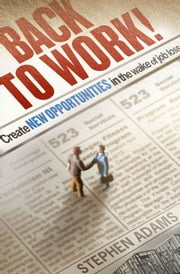 Back to Work! - Create New Opportunities in the Wake of Job Loss ebook by Stephen Adams
