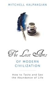 The Lost Arts of Modern Civilization - How to Taste and See the Abundance of Life ebook by Mitchell Kalpakgian
