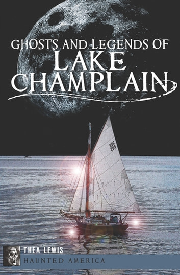 Ghosts and Legends of Lake Champlain ebook by Thea Lewis