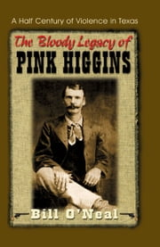 The Bloody Legacy of Pink Higgins: A Half Century of Violence in Texas ebook by Bill O'Neal