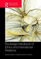 Routledge Handbook of Ethics and International Relations ebook by Brent J. Steele, Eric Heinze