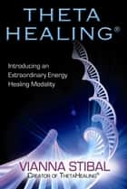 ThetaHealing - Introducing an Extraordinary Energy Healing Modality ebook by Vianna Stibal