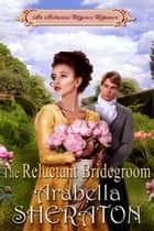 The Reluctant Bridegroom - An Authentic Regency Romance ebook by Arabella Sheraton