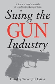 Suing the Gun Industry: A Battle at the Crossroads of Gun Control and Mass Torts ebook by Lytton, Timothy D.