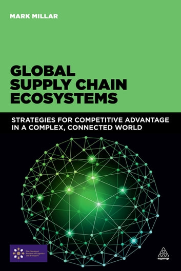 Global Supply Chain Ecosystems - Strategies for Competitive Advantage in a Complex, Connected World ebook by Mark Millar