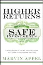 Higher Returns from Safe Investments ebook by Marvin Appel
