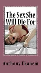 The Sex She Will Die For ebook by Anthony Ekanem