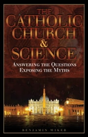 The Catholic Church & Science - Answering the Questions, Exposing the Myths ebook by Benjamin Wiker, Ph.D.