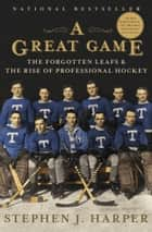 A Great Game - The Forgotten Leafs and the Rise of Professional Hockey ebook by Stephen J. Harper