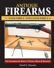 Antique Firearms Assembly/Disassembly: The comprehensive guide to pistols, rifles & shotguns ebook by David Chicoine