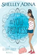 Who Made You a Princess? - A Glory Prep novel ebook by Shelley Adina