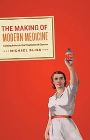 The Making of Modern Medicine - Turning Points in the Treatment of Disease ebook by Michael Bliss
