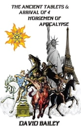 The Ancient Tablets & Arrival of the 4 Horseman of the Apocalypse ebook by David Bailey