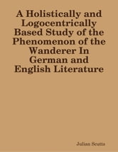 A Holistically and Logocentrically Based Study of the Phenomenon of the Wanderer In German and English Literature ebook by Julian Scutts