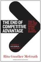 The End of Competitive Advantage - How to Keep Your Strategy Moving as Fast as Your Business ebook by Rita Gunther McGrath, Alex Gourlay