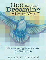 God Has Been Dreaming About You: Discovering God's Plan for Your Life ebook by Diane Casey
