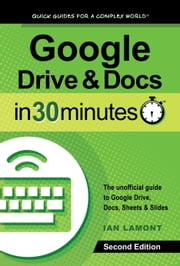Google Drive and Docs in 30 Minutes (2nd Edition) - The unofficial guide to the new Google Drive, Docs, Sheets & Slides ebook by Ian Lamont