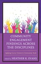 Community Engagement Findings Across the Disciplines - Applying Course Content to Community Needs ebook by Heather K. Evans