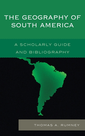 The Geography of South America - A Scholarly Guide and Bibliography ebook by Thomas A. Rumney