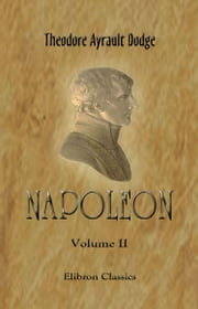 Napoleon. - A history of the art of war, from the beginning of the Consulate to the end of the Friedland Campaign, with a detailed account of the Napoleonic wars. In four volumes. Volume 2. ebook by Theodore Dodge.