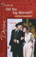 Did You Say Married?! ebook by Kathie DeNosky