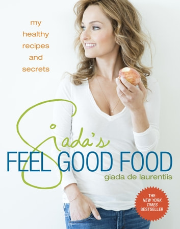 Giada's Feel Good Food - My Healthy Recipes and Secrets ebook by Giada De Laurentiis
