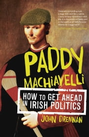 Paddy Machiavelli – How to Get Ahead in Irish Politics: An Entertaining and Irreverent History of Irish Politicians ebook by John Drennan