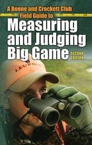 A Boone and Crockett Club Field Guide to Measuring and Judging Big Game ebook by Boone and Crockett Club,Jack Reneau,Eldon L 'Buck' Buckner,Philip Wright,William H. Nesbitt