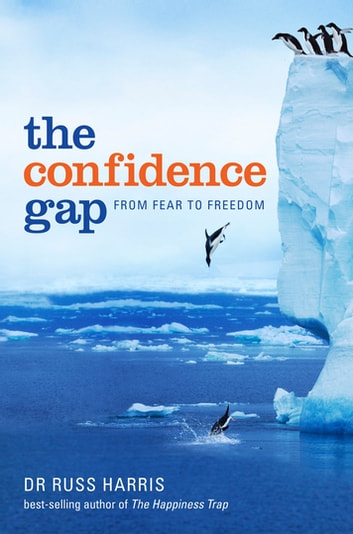 The Confidence Gap: From Fear to Freedom - From Fear to Freedom ebook by Russ Harris
