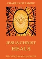 Jesus Christ Heals ebook by Charles Fillmore