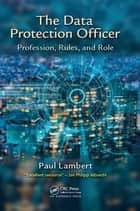 The Data Protection Officer - Profession, Rules, and Role ebook by Paul Lambert