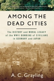 Among The Dead Cities - The History and Moral Legacy of the WWII Bombing of Civilians in Germany and Japan ebook by Professor A.C. Grayling