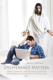 Deliverance Matters - God's Strategic and Tactical Guide to Overcoming Strongholds in Your Life ebook by Maurice Harmon