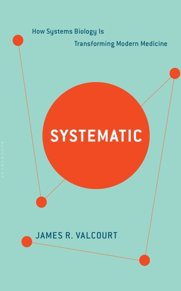 Systematic - How Systems Biology Is Transforming Modern Medicine ebook by James R. Valcourt,Jackie Johnson