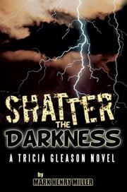 Shatter the Darkness - A Tricia Gleason novel ebook by Mark Henry Miller