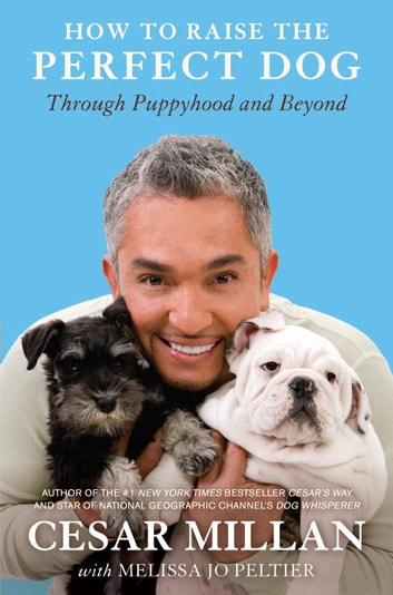 How to Raise the Perfect Dog - Through Puppyhood and Beyond ebook by Cesar Millan,Melissa Jo Peltier