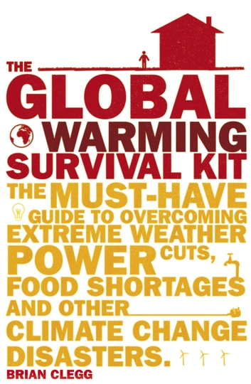 The Global Warming Survival Kit - The Must-have Guide To Overcoming Extreme Weather, Power Cuts, Food Shortages And Other Climate Change Disasters ebook by Brian Clegg