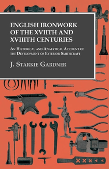 English Ironwork of the XVIIth and XVIIIth Centuries - An Historical and Analytical Account of the Development of Exterior Smithcraft ebook by J. Starkie Gardner