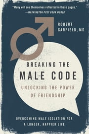 Breaking the Male Code - Unlocking the Power of Friendship ebook by Robert Garfield