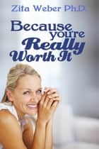 Because You're Really Worth It: Enhancing Your Self-esteem ebook by Zita Weber