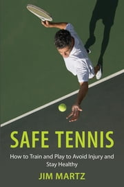 Safe Tennis - How to Train and Play to Avoid Injury and Stay Healthy ebook by Jim Martz,Nick Bollettieri