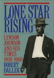 Lone Star Rising:Lyndon Johnson and His Times, 1908-1960 ebook by Robert Dallek