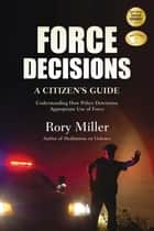 Force Decisions - A Citizen's Guide to Understanding How Police Determine Appropriate Use of Force ebook by Rory Miller