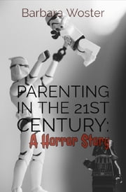 Parenting in the 21st Century - A horror story ebook by Barbara Woster
