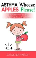 Asthma Wheeze, Apples Please! - How Nutrition Can Help Reduce Asthma Symptoms ebook by Susan Branson